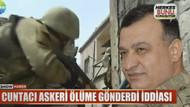 Flaş! Cuntacı, askeri ölüme gönderdi iddiası!