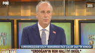 Muharrem İnce FOX'ta: Erdoğan'ın ruh hali iyi değil