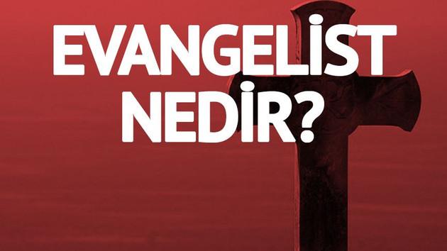 Evangelist nedir? Evanjelist ne anlama gelmektedir? Evangelistler kimdir?